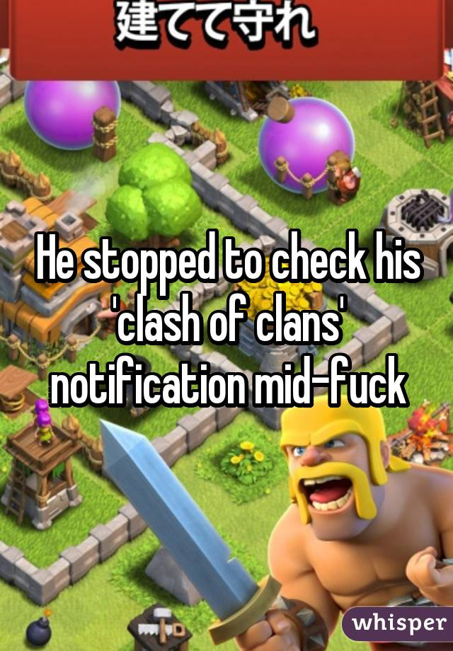 He stopped to check his 'clash of clans' notification mid-fuck