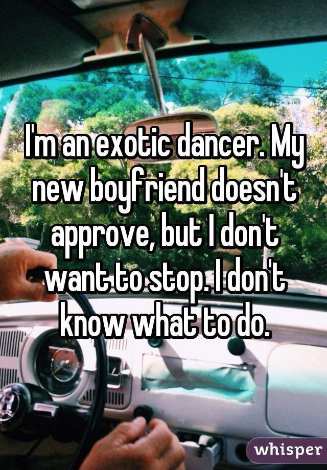 I'm an exotic dancer. My new boyfriend doesn't approve, but I don't want to stop. I don't know what to do.