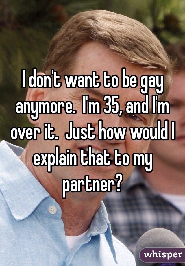 I don't want to be gay anymore.  I'm 35, and I'm over it.  Just how would I explain that to my partner?