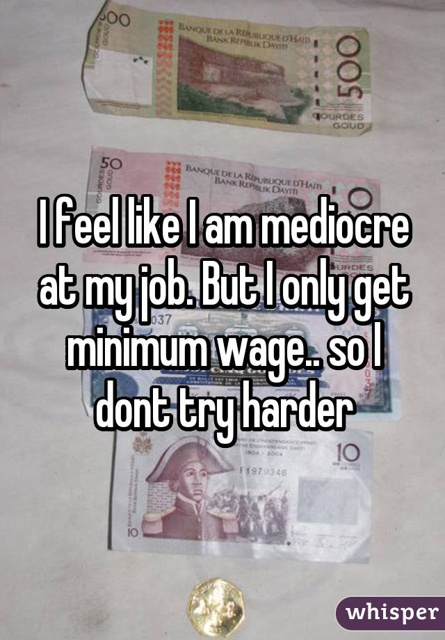 I feel like I am mediocre at my job. But I only get minimum wage.. so I dont try harder