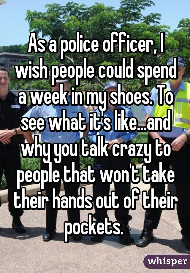 As a police officer, I wish people could spend a week in my shoes. To see what it's like...and why you talk crazy to people that won't take their hands out of their pockets.