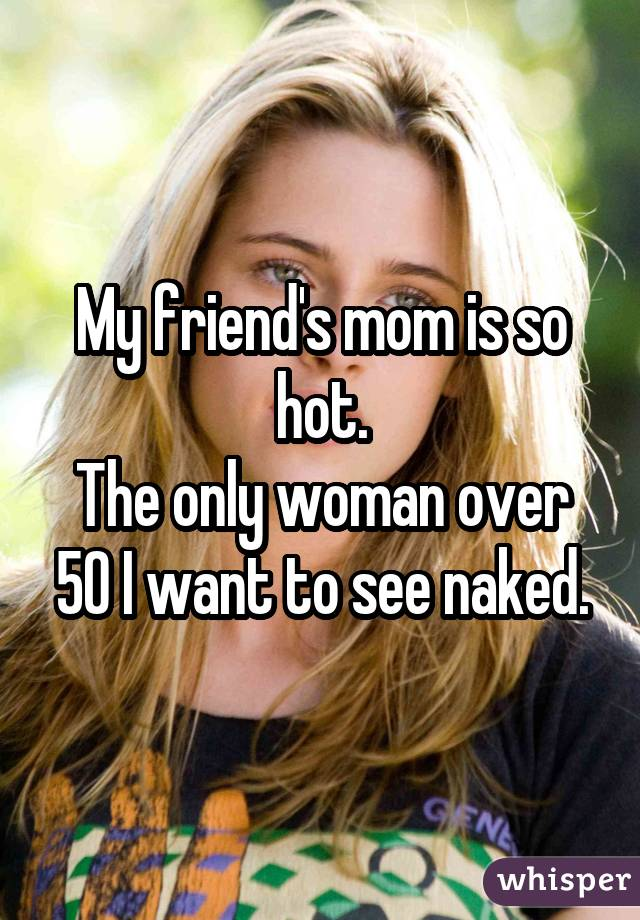 My friend's mom is so hot. The only woman over 50 I want to see naked.