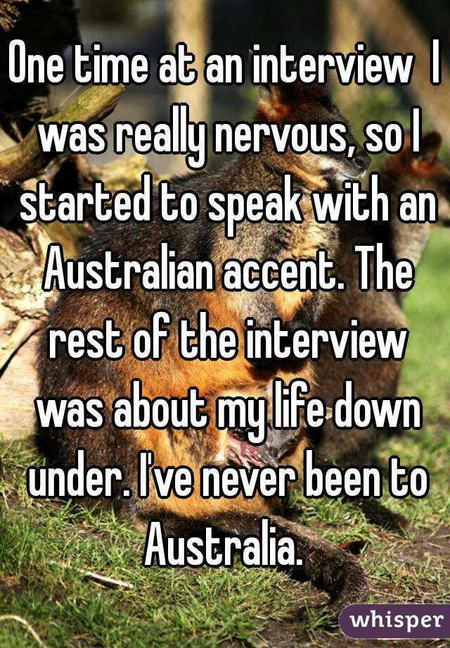 One time at an interview  I was really nervous, so I started to speak with an Australian accent. The rest of the interview was about my life down under. I've never been to Australia.
