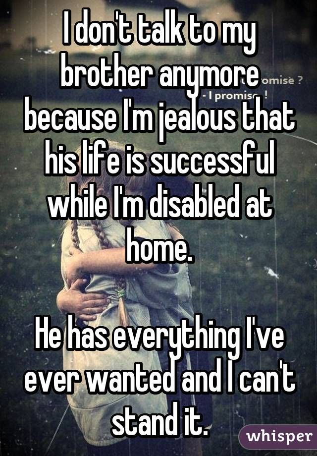 I don't talk to my brother anymore because I'm jealous that his life is successful while I'm disabled at home. He has everything I've ever wanted and I can't stand it.
