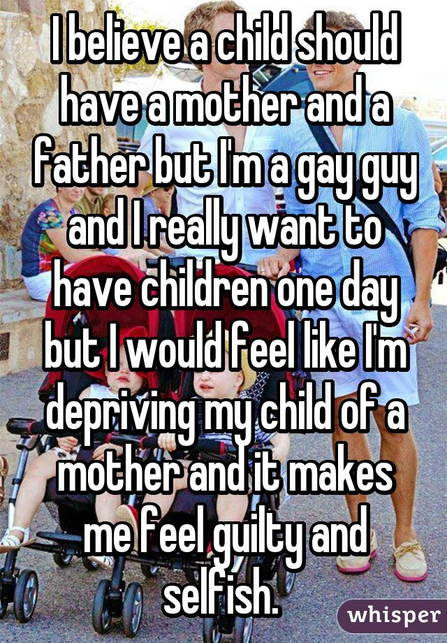 I believe a child should have a mother and a father but I'm a gay guy and I really want to have children one day but I would feel like I'm depriving my child of a mother and it makes me feel guilty and selfish.