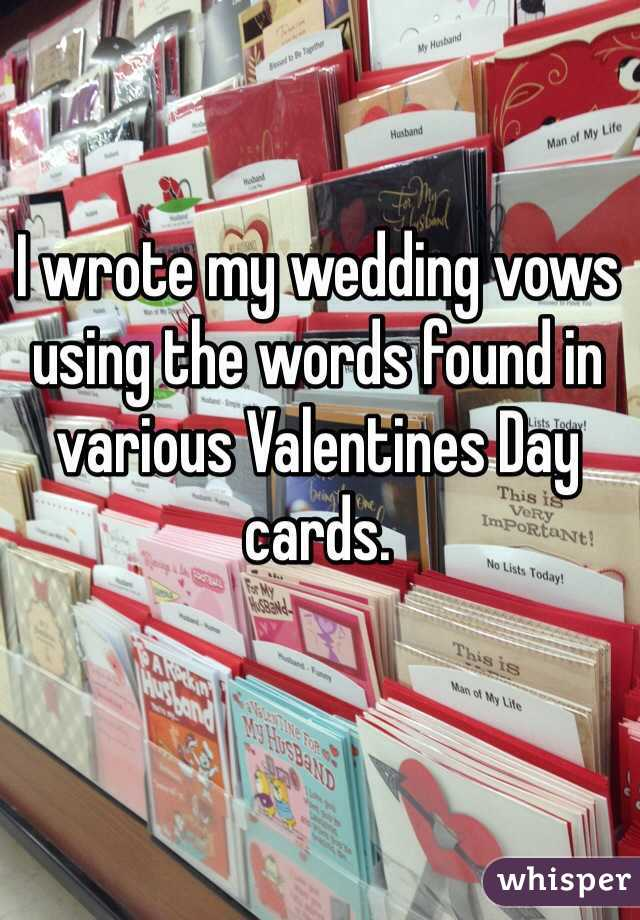 I wrote my wedding vows using the words found in various Valentines Day cards.
