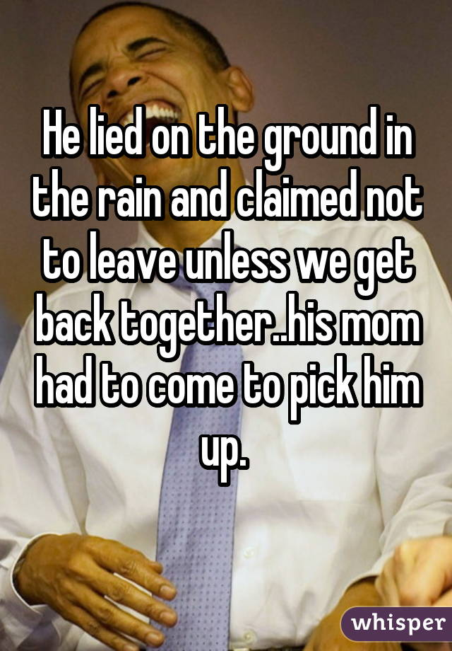 He lied on the ground in the rain and claimed not to leave unless we get back together..his mom had to come to pick him up.