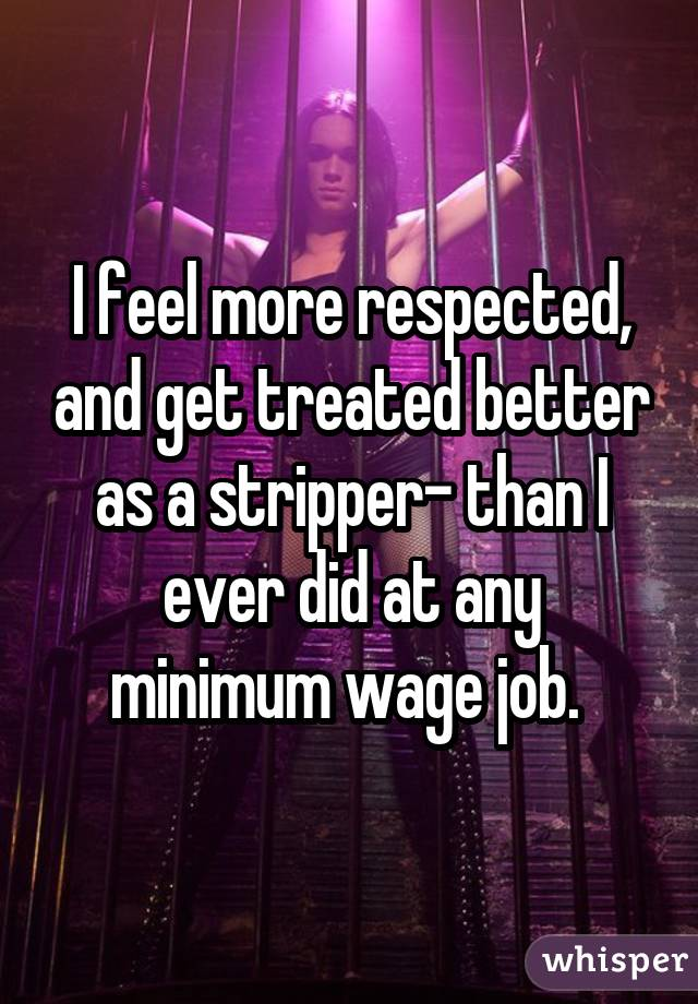 I feel more respected, and get treated better as a stripper- than I ever did at any minimum wage job.