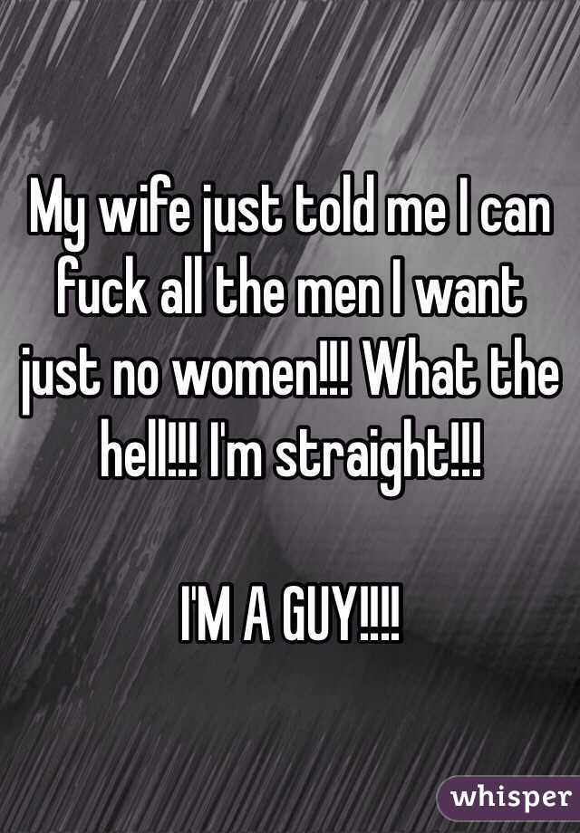 My wife just told me I can fuck all the men I want just no women!!! What the hell!!! I'm straight!!! I'M A GUY!!!!