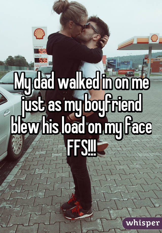 My dad walked in on me just as my boyfriend blew his load on my face FFS!!!