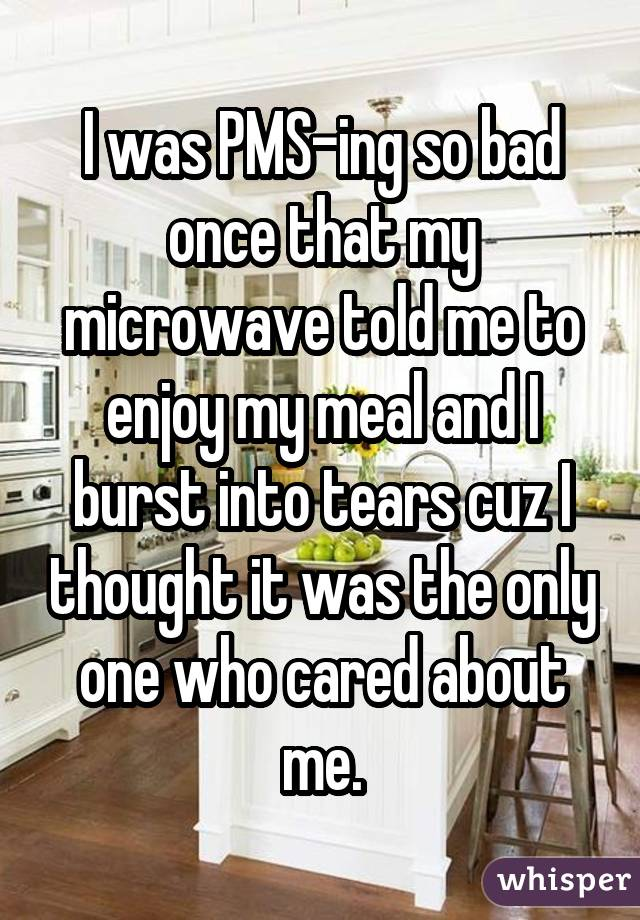I was PMS-ing so bad once that my microwave told me to enjoy my meal and I burst into tears cuz I thought it was the only one who cared about me.