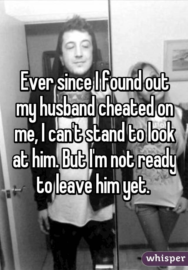Ever since I found out my husband cheated on me, I can't stand to look at him. But I'm not ready to leave him yet.