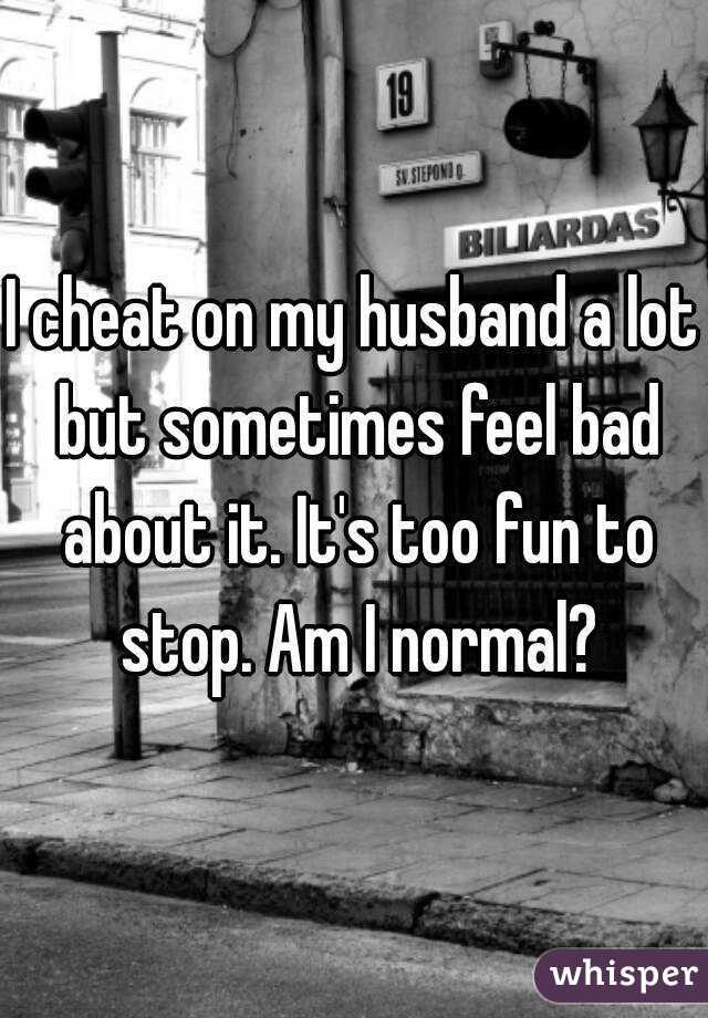 I cheat on my husband a lot but sometimes feel bad about it. It's too fun to stop. Am I normal?