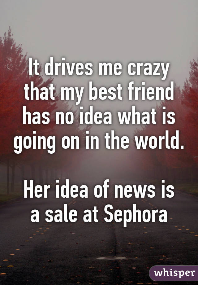 It drives me crazy that my best friend has no idea what is going on in the world. Her idea of news is a sale at Sephora