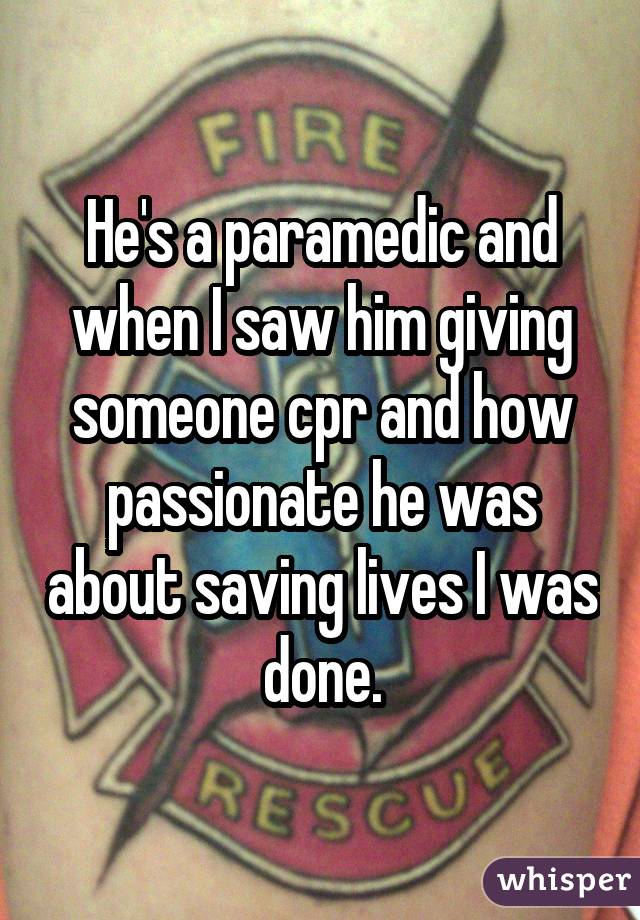 He's a paramedic and when I saw him giving someone cpr and how passionate he was about saving lives I was done.