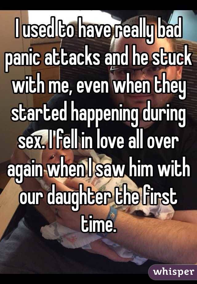 I used to have really bad panic attacks and he stuck with me, even when they started happening during sex. I fell in love all over again when I saw him with our daughter the first time.