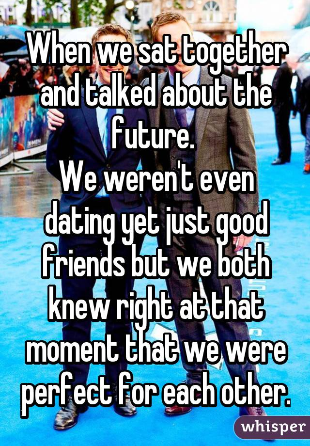 When we sat together and talked about the future.  We weren't even dating yet just good friends but we both knew right at that moment that we were perfect for each other.