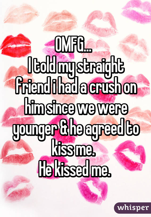 OMFG... I told my straight friend i had a crush on him since we were younger & he agreed to kiss me. He kissed me.
