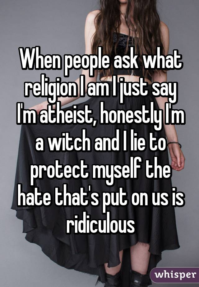 When people ask what religion I am I just say I'm atheist, honestly I'm a witch and I lie to protect myself the hate that's put on us is ridiculous