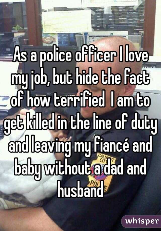 As a police officer I love my job, but hide the fact of how terrified  I am to get killed in the line of duty and leaving my fiancé and baby without a dad and husband