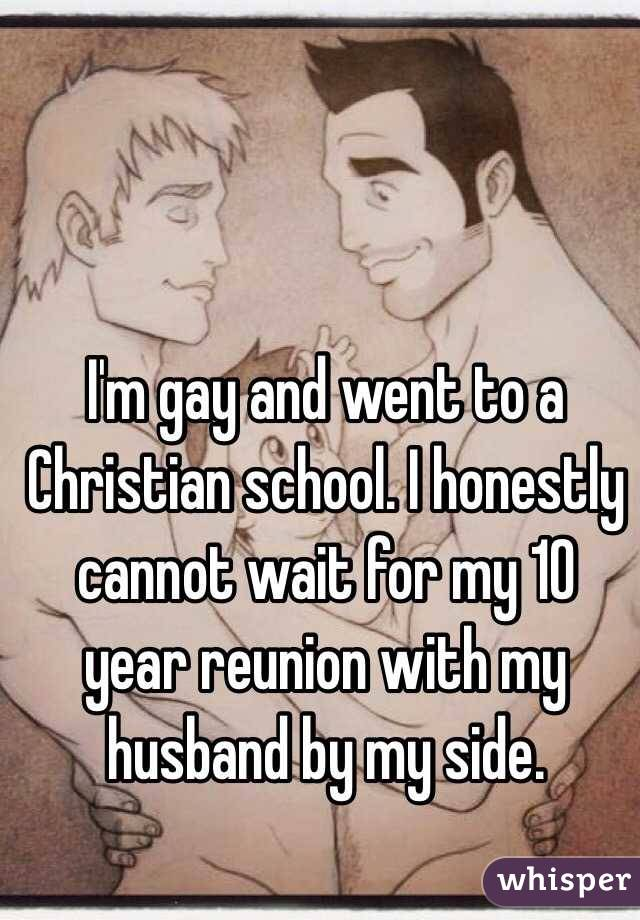 I'm gay and went to a Christian school. I honestly cannot wait for my 10 year reunion with my husband by my side.