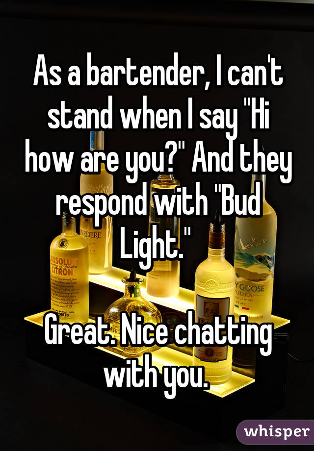"""As a bartender, I can't stand when I say """"Hi how are you?"""" And they respond with """"Bud Light.""""  Great. Nice chatting with you."""