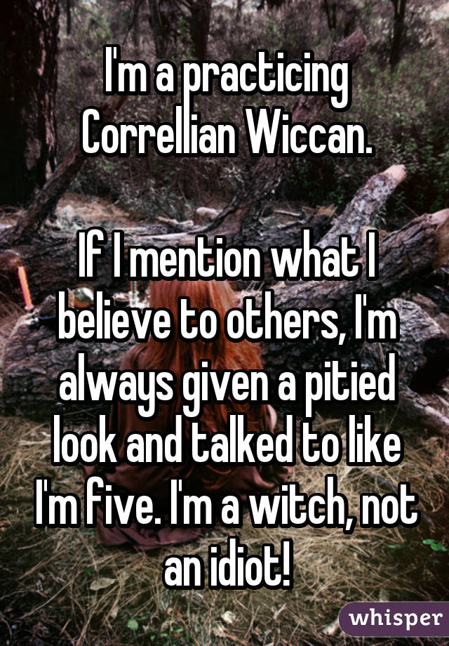 I'm a practicing Correllian Wiccan. If I mention what I believe to others, I'm always given a pitied look and talked to like I'm five. I'm a witch, not an idiot!
