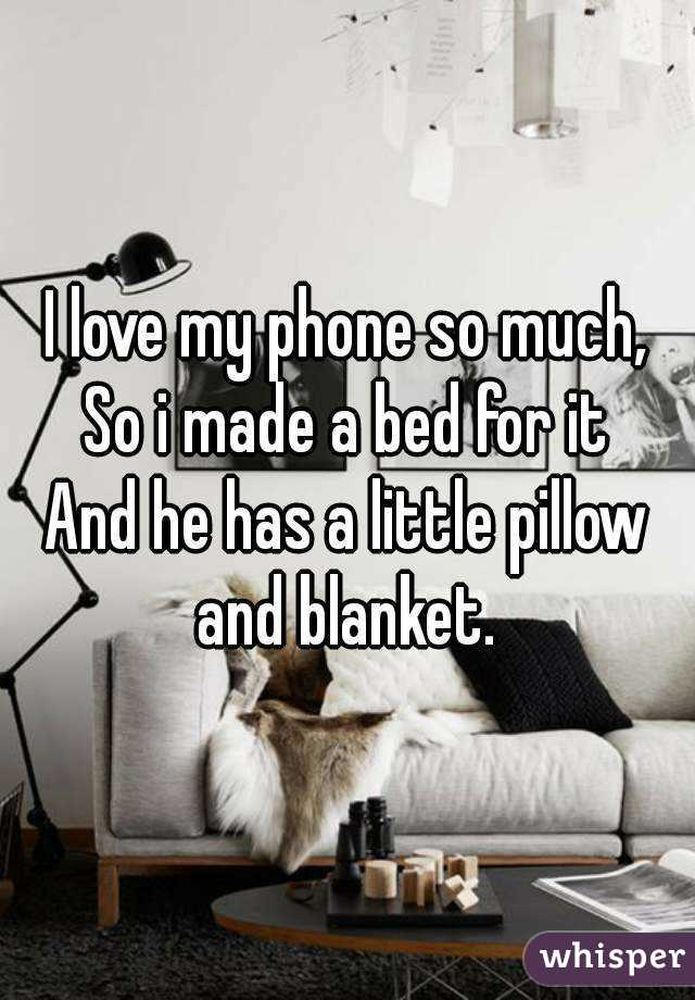 I love my phone so much, So i made a bed for it And he has a little pillow and blanket.