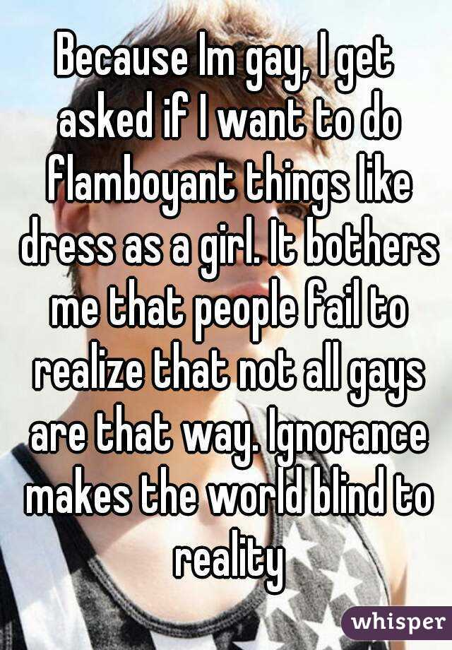 Because Im gay, I get asked if I want to do flamboyant things like dress as a girl. It bothers me that people fail to realize that not all gays are that way. Ignorance makes the world blind to reality