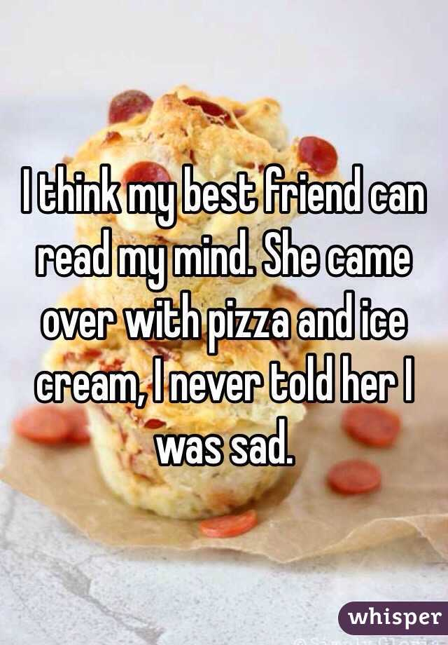 I think my best friend can read my mind. She came over with pizza and ice cream, I never told her I was sad.