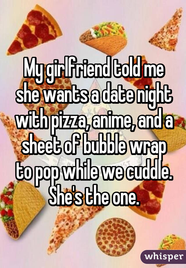 My girlfriend told me she wants a date night with pizza, anime, and a sheet of bubble wrap to pop while we cuddle. She's the one.