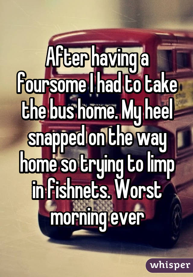 After having a foursome I had to take the bus home. My heel snapped on the way home so trying to limp in fishnets. Worst morning ever