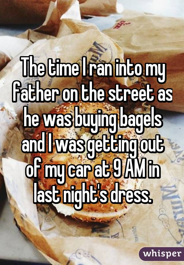 The time I ran into my father on the street as he was buying bagels and I was getting out of my car at 9 AM in last night's dress.