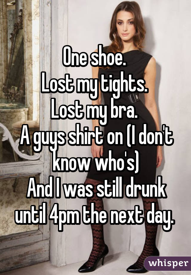 One shoe.  Lost my tights.  Lost my bra.  A guys shirt on (I don't know who's) And I was still drunk until 4pm the next day.