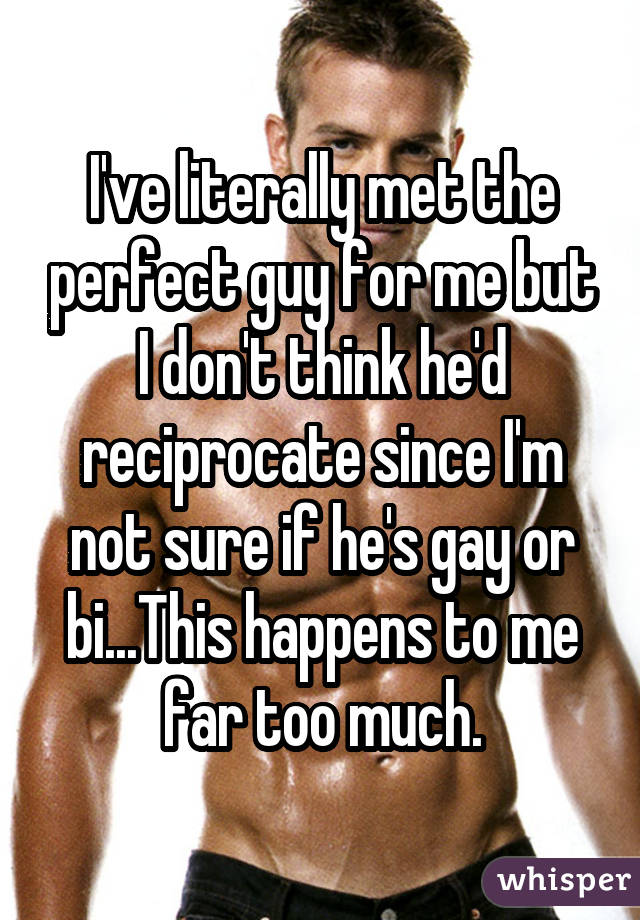 I've literally met the perfect guy for me but I don't think he'd reciprocate since I'm not sure if he's gay or bi...This happens to me far too much.