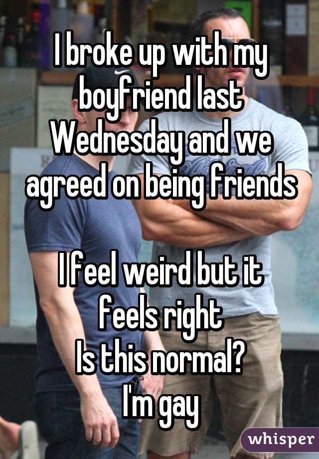 I broke up with my boyfriend last Wednesday and we agreed on being friends I feel weird but it feels right Is this normal? I'm gay