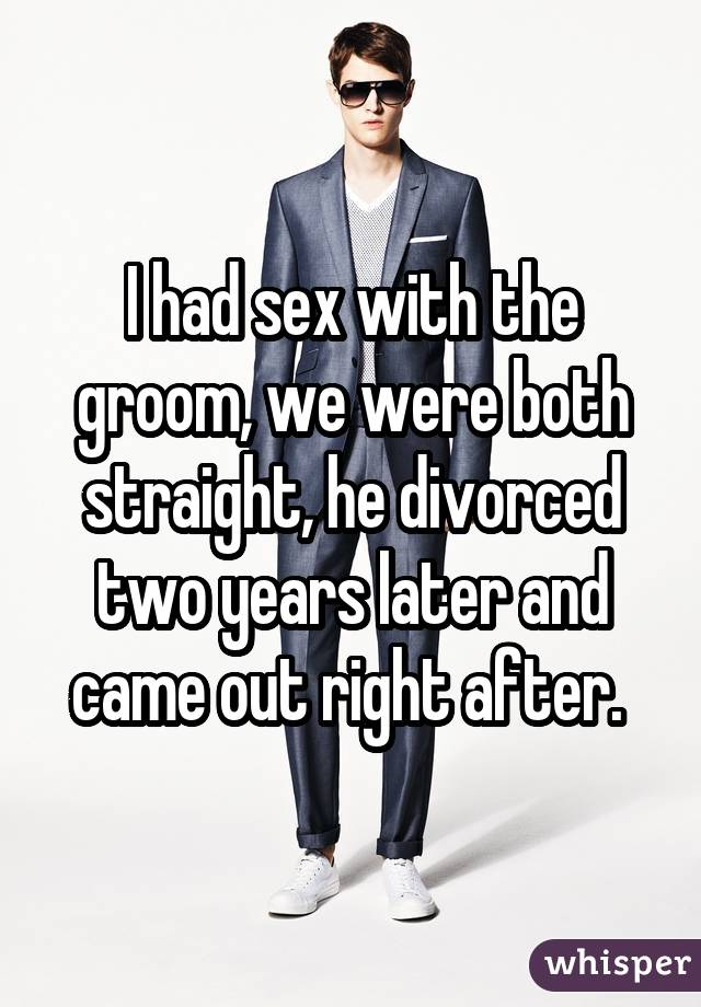I had sex with the groom, we were both straight, he divorced two years later and came out right after.