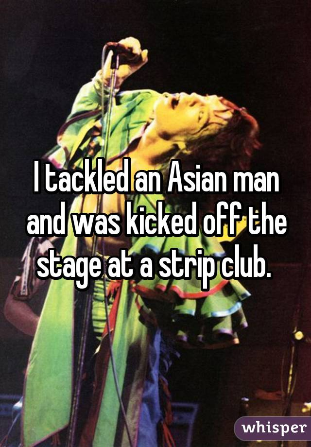 I tackled an Asian man and was kicked off the stage at a strip club.