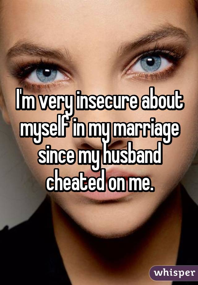 I'm very insecure about myself in my marriage since my husband cheated on me.