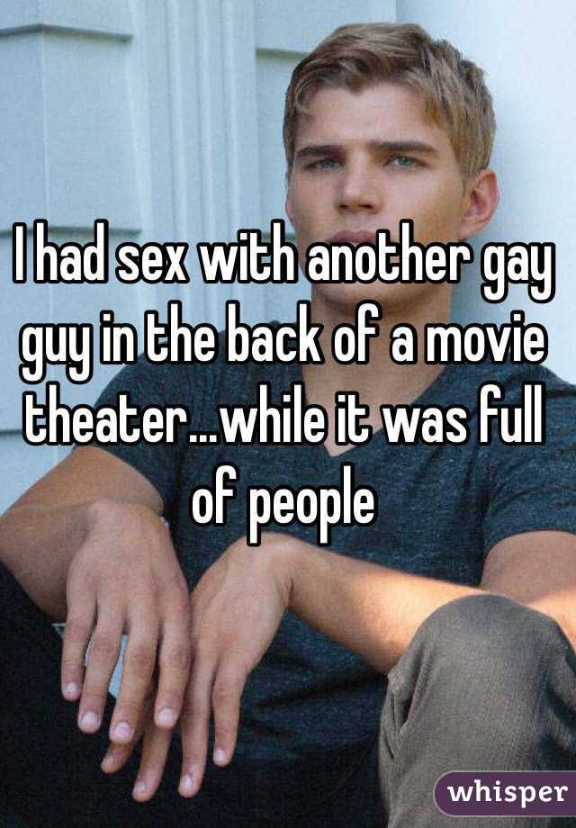 I had sex with another gay guy in the back of a movie theater...while it was full of people