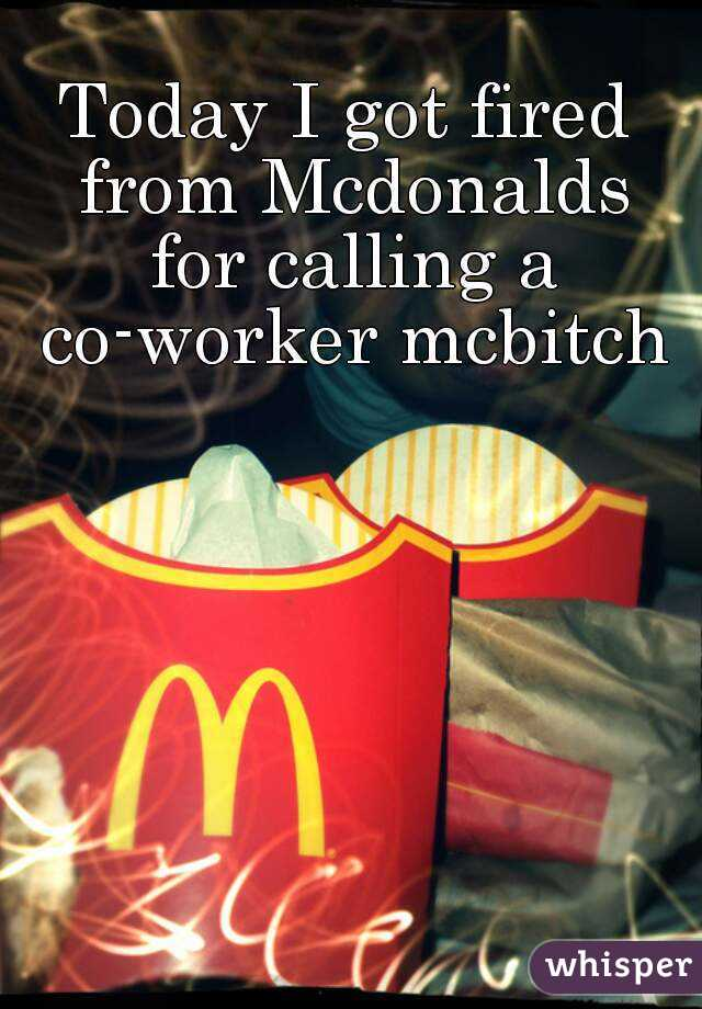 Today I got fired from Mcdonalds for calling a co-worker mcbitch