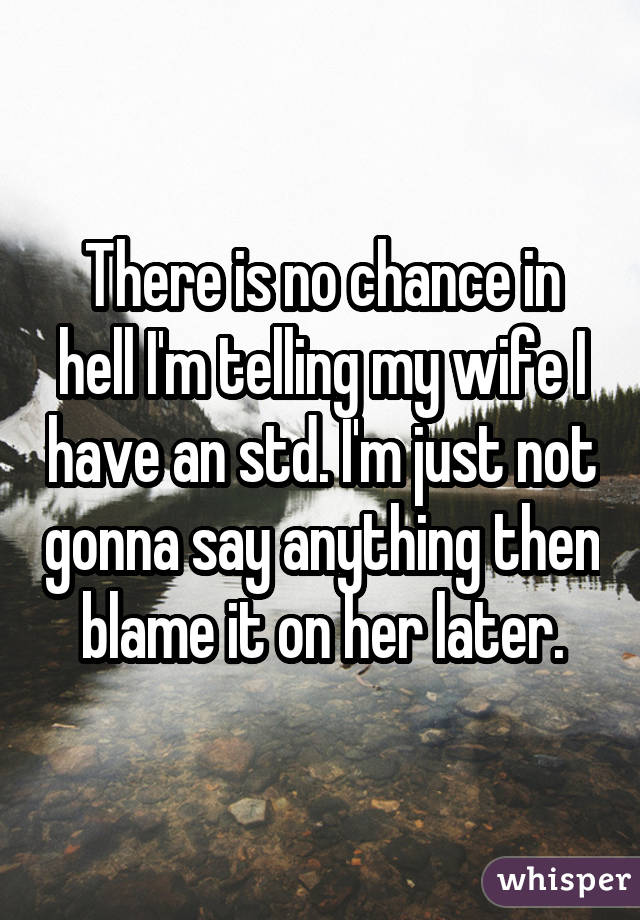 There is no chance in hell I'm telling my wife I have an std. I'm just not gonna say anything then blame it on her later.