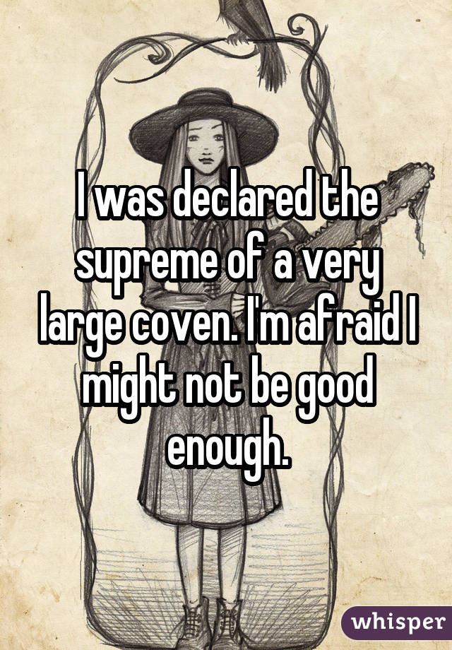 I was declared the supreme of a very large coven. I'm afraid I might not be good enough.
