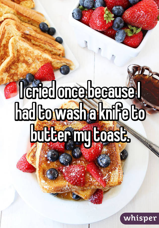 I cried once because I had to wash a knife to butter my toast.