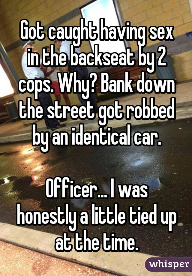 Got caught having sex in the backseat by 2 cops. Why? Bank down the street got robbed by an identical car. Officer... I was honestly a little tied up at the time.