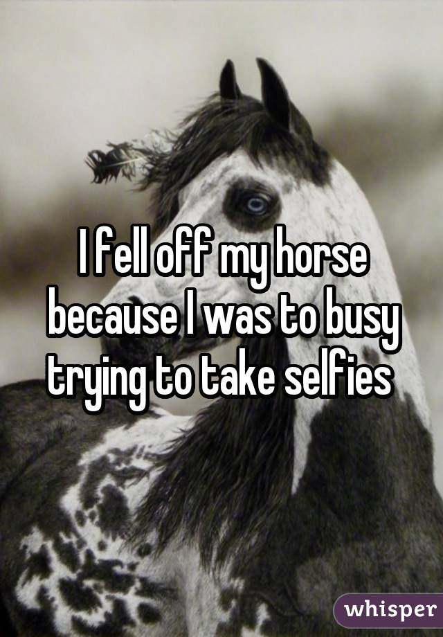 I fell off my horse because I was to busy trying to take selfies