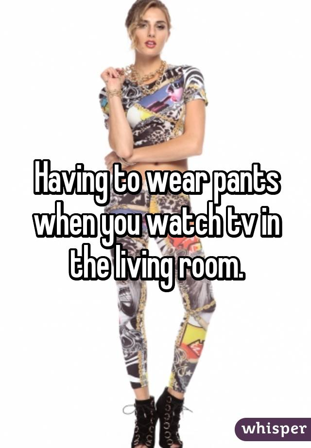 Having to wear pants when you watch tv in the living room.