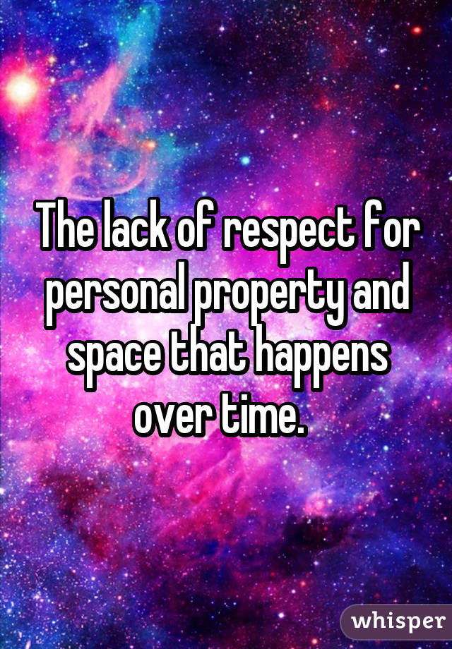 The lack of respect for personal property and space that happens over time.