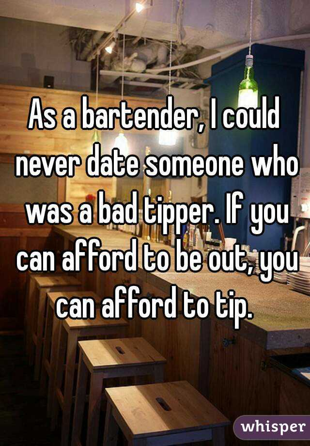 As a bartender, I could never date someone who was a bad tipper. If you can afford to be out, you can afford to tip.