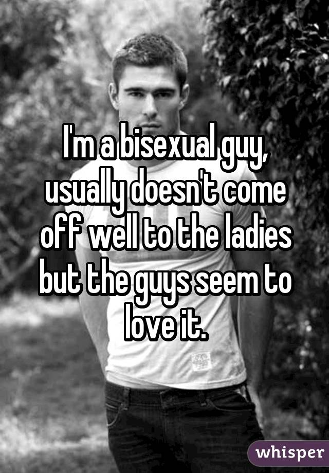 I'm a bisexual guy, usually doesn't come off well to the ladies but the guys seem to love it.